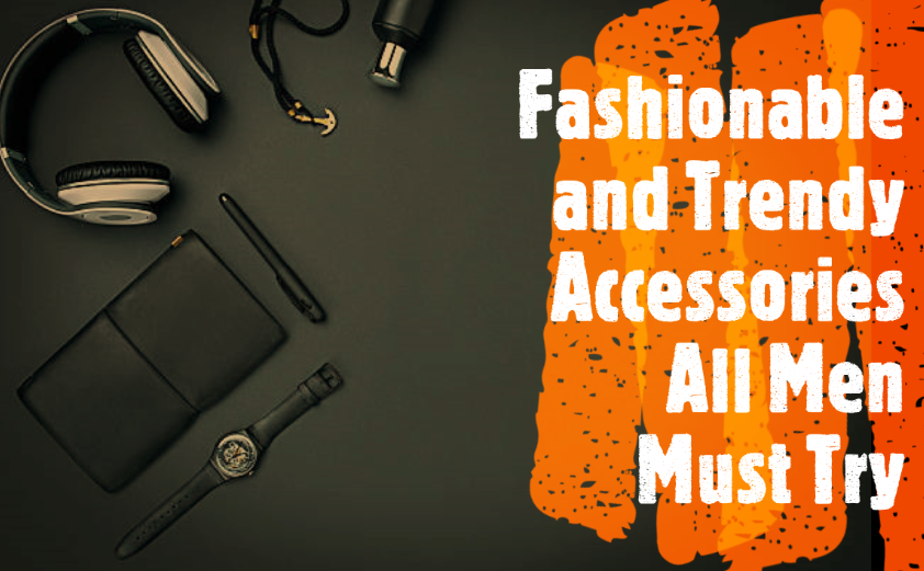 Fashionable and Trendy Accessories All Men Must Try